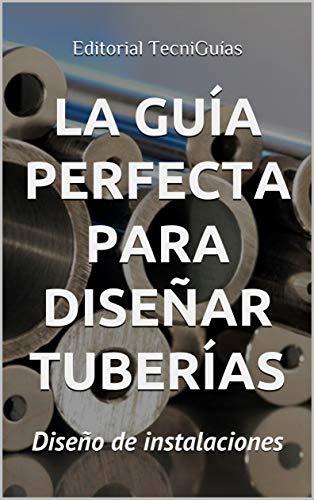 LA GUÍA PERFECTA PARA DISEÑAR TUBERÍAS: Diseño de instalaciones (Cod. T nº 91)