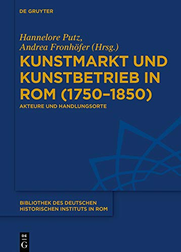Kunstmarkt und Kunstbetrieb in Rom (1750–1850): Akteure und Handlungsorte (Bibliothek des Deutschen Historischen Instituts in Rom 137) (German Edition)