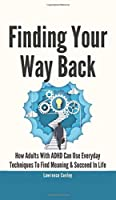 Finding Your Way Back 2 In 1: How Adults With ADHD Can Use Everyday Techniques To Find Meaning And Succeed In Life