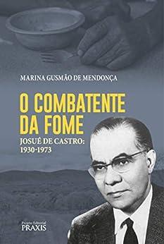O combatente da fome: Josué de Castro: 1930-1973 (Projeto Editorial Praxis) por [Marina Gusmão de Mendonça]