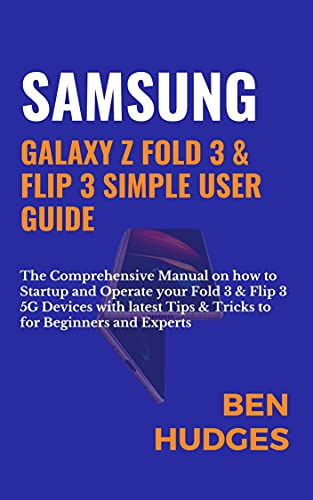 SAMSUNG GALAXY Z FOLD 3 & FLIP 3 SIMPLE USER GUIDE: The Comprehensive Manual on how to Startup and Operate your Fold 3 & Flip 3 5G Devices with latest ... for Beginners and Experts (English Edition)