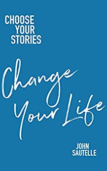 [John Sautelle]のChoose Your Stories, Change Your Life (English Edition)