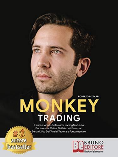 Monkey Trading: Il Rivoluzionario Sistema Di Trading Statistico Per Investire Online Nei Mercati Finanziari Senza L'Uso Dell'Analisi Tecnica e Fondamentale