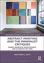 Abstract Painting and the Minimalist Critiques: Robert Mangold, David Novros, and Jo Baer in the 1960s (Routledge Advances in Art and Visual Studies)