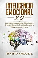 Inteligencia Emocional 2.0: Guía práctica para aumentar el éxito, superar la negatividad, aliviar la ansiedad, analizar a otras personas y a ti mismo.