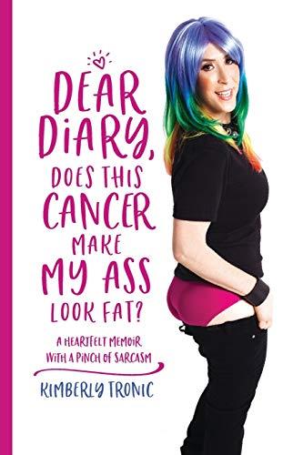 Dear Diary, Does This Cancer Make My Ass Look Fat?: A Heartfelt Memoir With A Pinch Of Sarcasm