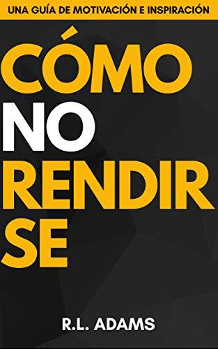 Cómo No Rendirse - Una Guía de Motivación e Inspiración para Establecer Metas y Alcanzar Sueños (Serie de Libros Inspiradores nº 1) (Spanish Edition)