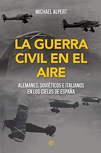 La guerra civil en el aire: Alemanes, soviéticos e italianos en los cielos de España (Historia del siglo XX)