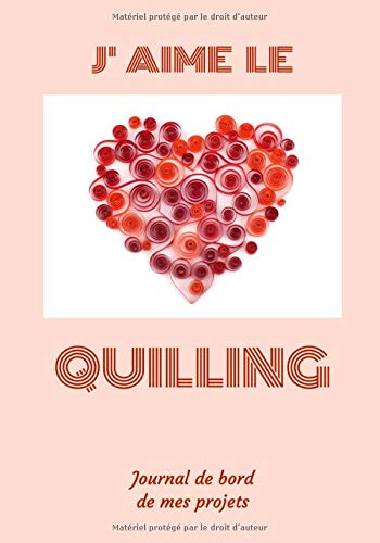 J'aime le Quilling - Journal de bord de mes projets: Carnet de suivi des projets de Quilling ou Paperolles, index, liste de matériel, plan ... libres | 124 pages | 7x10 po (env. 18x25 cm)