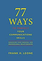 77 Ways To Perfect YourCommunications Skills: Enhancing Your Personal and Professional Relationships