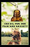 CBD OIL FOR DOG PAIN AND ANXIETY: All you need to know about using cbd oil to treat dog pain and anxiety