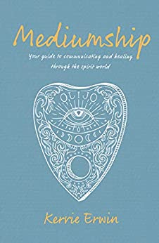 Mediumship: Your guide to communicating and healing through the spirit world by [KERRIE ERWIN]