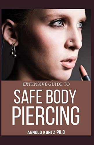 EXTENSIVE GUIDE TO SAFE BODY PIERCING: A PROFOUND GUIDE TO PROPERLY CARE FOR HEALING AND INFECTED EAR, FACIAL AND BODY PIERCINGS