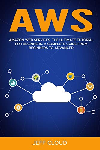 AWS: Amazon Web Services. The Ultimate Tutorial For Beginners. A Complete Guide From Beginners To Advanced