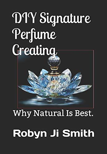 DIY Signature Perfume Creating: Why Natural Is Best.: 3 (Beauty Pathways Elective Studies)