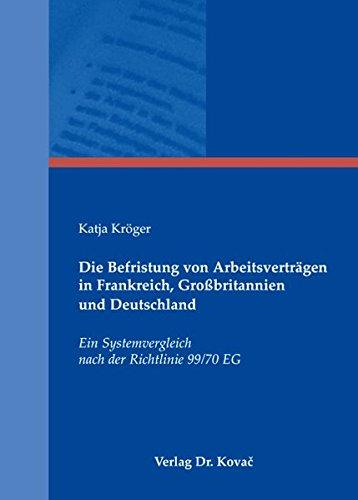 Die Befristung von Arbeitsverträgen in Frankreich, Großbritannien und Deutschland: Ein Systemvergleich nach der Richtlinie 99/70 EG (Studienreihe Arbeitsrechtliche Forschungsergebnisse)