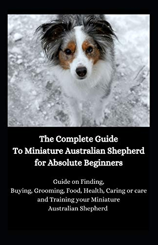 The Complete Guide To Miniature Australian Shepherd for Absolute Beginners: Guide on Finding, Buying, Grooming, Food, Health, Caring or care and Training your Miniature Australian Shepherd