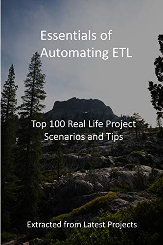 Essentials of Automating ETL: Top 100 Real Life Project Scenarios and Tips - Extracted from Latest Projects (English Edition)