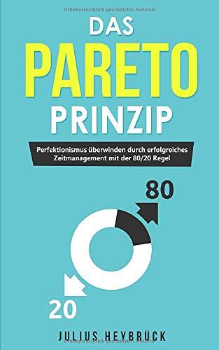 Das Pareto Prinzip: Perfektionismus überwinden durch erfolgreiches Zeitmanagement mit der 80/20 Regel
