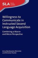 Willingness to Communicate in Instructed Second Language Acquisition: Combining a Macro- and Micro-Perspective