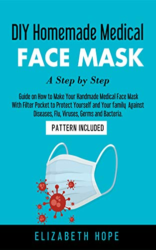 DIY Homemade Medical Face Mask: A Step-by-Step Guide to Make Your Handmade Medical Face Mask With Filter Pocket  to Protect Yourself and Your Family  Against ... Germs and Bacteria (English Edition)
