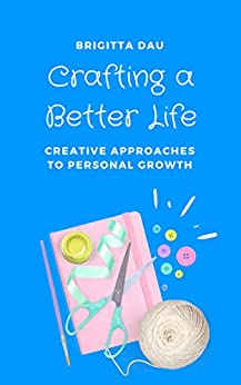 Crafting A Better Life: Creative Approaches to Personal Growth by [Brigitta Dau]