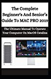 The Complete Beginner's And Senior's Guide To Mac Pro 2019: The Ultimate Manual To Operate Your Computer On macOS Catalina
