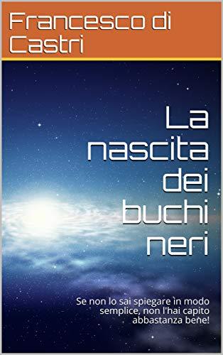 La nascita dei buchi neri: Se non lo sai spiegare in modo semplice, non l'hai capito abbastanza bene! (Italian Edition)