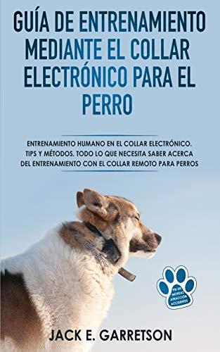 Guía De Entrenamiento Mediante El Collar Electrónico Para El Perro: Todo lo...