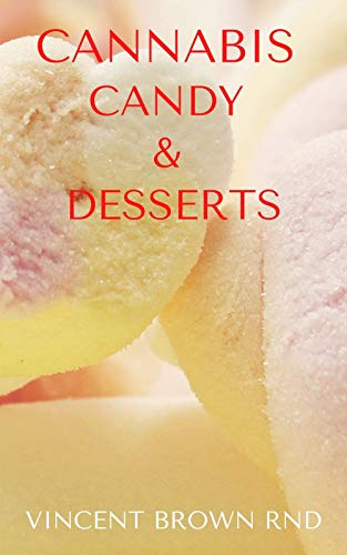 CANNABIS CANDY & DESSERTS: Effective Guide to Marijuana-Infused Candies, Cakes, Cookies, Brownies, and Other Edibles Recipes