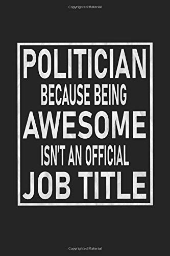 Politician Because Being Awesome Isn't An Official Job Title: Blank Lined College Ruled Journal
