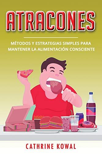 Atracones: Métodos y estrategias simples para mantener la alimentación consciente (Libro En Español/Binge Eating Spanish Book Version) (Transtorno Por Atracon)