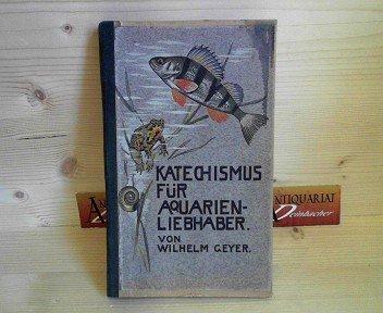 Katechismus für Aqzarrienliebhaber. - Fragen und Antworten über Einrichtung, Besetzung und Pflege des Süßwasser-Aquariums, sowie über Krankheiten und Züchtung der Fische.