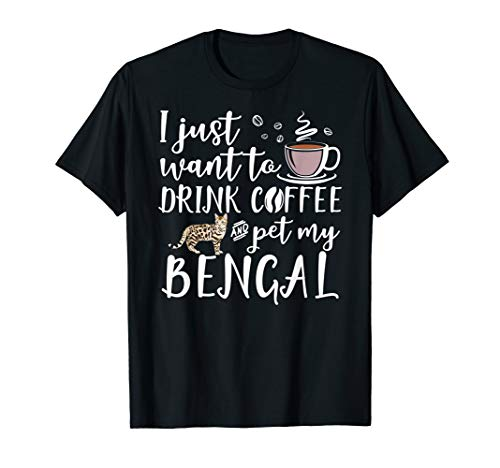 I Just Want To Drink Coffee And Pet My Bengal Cat Funny Gift T-Shirt