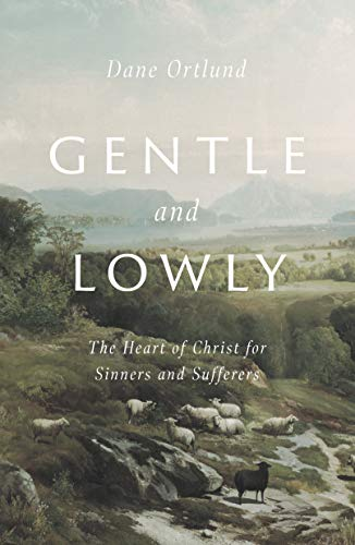 Gentle and Lowly: The Heart of Christ for Sinners and Sufferers by [Dane C. Ortlund]
