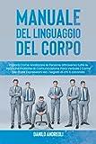 Manuale del Linguaggio del Corpo: Impara Come Analizzare le Persone attraverso tutte le Tecniche Pratiche di Comunicazione Para Verbale   Come Decifrare Espressioni ed i Segreti di chi ti circonda