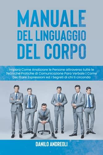 Manuale del Linguaggio del Corpo: Impara Come Analizzare le Persone attraverso tutte le Tecniche Pratiche di Comunicazione Para Verbale | Come Decifrare Espressioni ed i Segreti di chi ti circonda