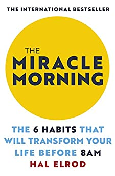 The Miracle Morning: The 6 Habits That Will Transform Your Life Before 8AM by [Hal Elrod]