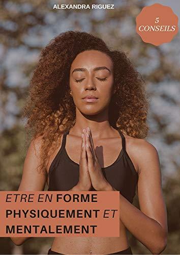 Etre en forme physiquement et mentalement: Comment être en forme physiquement et mentalement en 5 étapes