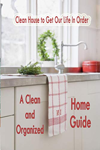 A Clean and Organized Home Guide: Clean House to Get Our Life In Order: House Clean (English Edition)