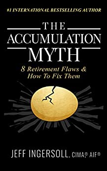 The Accumulation Myth: 8 Retirement Flaws & How to Fix Them by [Jeff Ingersoll]