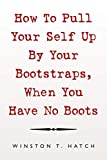 How To Pull Your Self Up By Your Bootstraps, When You Have No Boots
