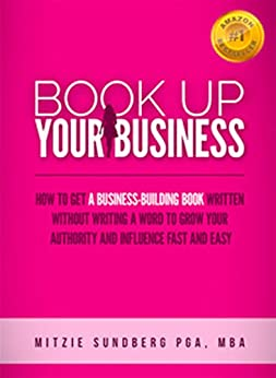 Book Up Your Business: How to Get a Business-Building Book Written Without Writing a Word to Grow Your Authority and Influence Fast and Easy by [Mitzie Sundberg]