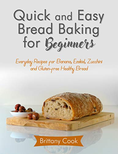 Quick and Easy Bread Baking for Beginners: Everyday Recipes for Banana, Ezekiel, Zucchini and Gluten-free Healthy Bread