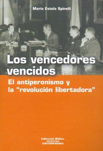 """Los Vencedores Vencidos: El Antiperonismo y La """"Revolucion Libertadora"""" (Coleccion Argentina Contemporanea)"""
