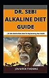 Dr. Sebi Alkaline Diet Guide: ...Dr Sebi Alkaline Book Ideal For Rejuvenating Your Health