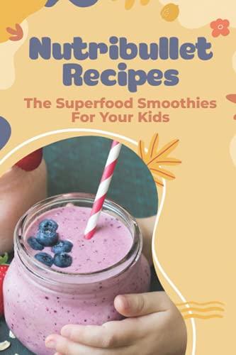 Recetas Nutribullet - Los batidos de Superfood para tus hijos: Recetas de Nutribullet para bebés