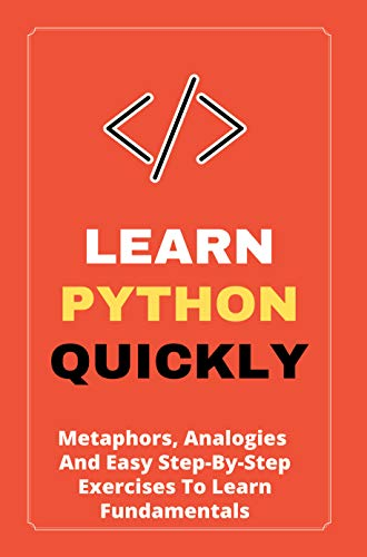 Learn Python Quickly: Metaphors, Analogies, And Easy Step-By-Step Exercises To Learn Fundamentals: Python Book (English Edition)