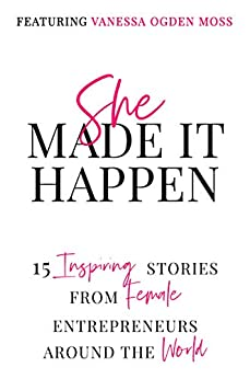 She Made It Happen: 15 Inspiring Stories from Female Entrepreneurs Around the World by [Vanessa Ogden Moss, Heidi Plumberg, Maria  Wik, Kimmie  Wong, Monica Ward, Akhilla  Kakivai, Nikki Taylor]