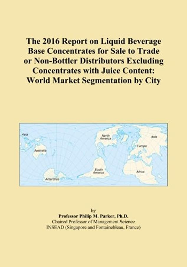 バルーン販売計画再生The 2016 Report on Liquid Beverage Base Concentrates for Sale to Trade or Non-Bottler Distributors Excluding Concentrates with Juice Content: World Market Segmentation by City